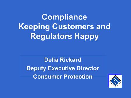 Compliance Keeping Customers and Regulators Happy Delia Rickard Deputy Executive Director Consumer Protection.