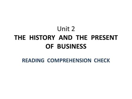 Unit 2 THE HISTORY AND THE PRESENT OF BUSINESS READING COMPREHENSION CHECK.