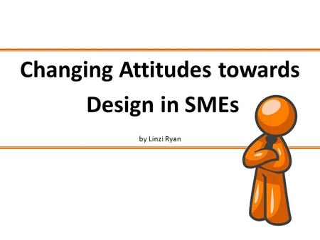 Changing Attitudes towards Design in SMEs by Linzi Ryan.