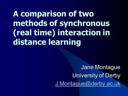 A comparison of two methods of synchronous (real time) interaction in distance learning Jane Montague University of Derby