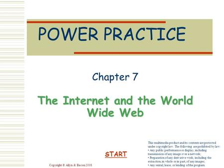 Copyright © Allyn & Bacon 2008 POWER PRACTICE Chapter 7 The Internet and the World Wide Web START This multimedia product and its contents are protected.