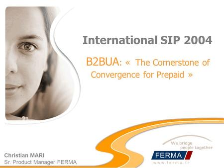 International SIP 2004 B2BUA : « The Cornerstone of Convergence for Prepaid » Christian MARI Sr. Product Manager FERMA.