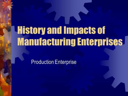 History and Impacts of Manufacturing Enterprises Production Enterprise.