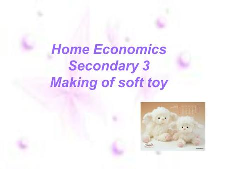 Home Economics Secondary 3 Making of soft toy. Steps of making soft toy Frist.cut the size after you need to use Then.use the cloth to weave you want.