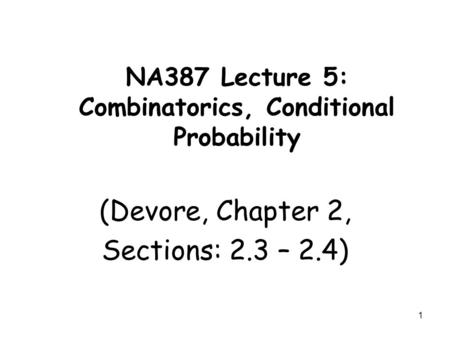 1 NA387 Lecture 5: Combinatorics, Conditional Probability (Devore, Chapter 2, Sections: 2.3 – 2.4)