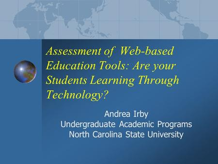 Assessment of Web-based Education Tools: Are your Students Learning Through Technology? Andrea Irby Undergraduate Academic Programs North Carolina State.