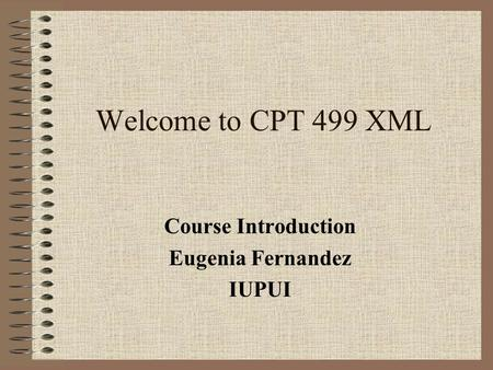 Welcome to CPT 499 XML Course Introduction Eugenia Fernandez IUPUI.