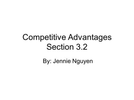 Competitive Advantages Section 3.2 By: Jennie Nguyen.