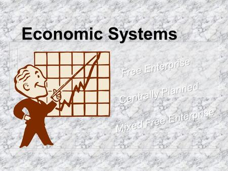 Economic Systems. Free Enterprise n Emphasizes the importance of individuals. Government is secondary to that of the individuals. n Businesses and consumers.