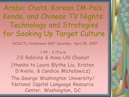 Arabic Chats, Korean IM-Pals, Kendo, and Chinese TV Nights: Technology and Strategies for Soaking Up Target Culture NCOLCTL Conference 2007 Saturday, April.