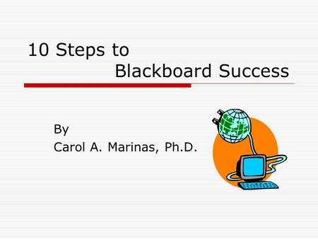 10 Steps to Blackboard Success By Carol A. Marinas, Ph.D.