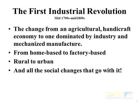 The First Industrial Revolution Mid 1700s-mid1800s The change from an agricultural, handicraft economy to one dominated by industry and mechanized manufacture.