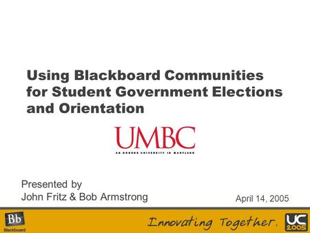 Using Blackboard Communities for Student Government Elections and Orientation Presented by John Fritz & Bob Armstrong April 14, 2005.