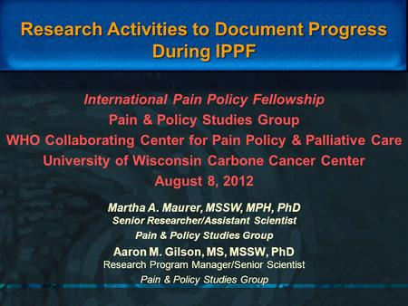 Research Activities to Document Progress During IPPF Aaron M. Gilson, MS, MSSW, PhD Research Program Manager/Senior Scientist Pain & Policy Studies Group.