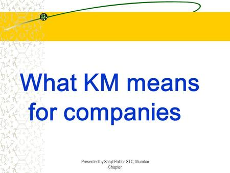 Presented by Sanjit Pal for STC, Mumbai Chapter What KM means for companies.