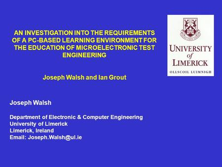 AN INVESTIGATION INTO THE REQUIREMENTS OF A PC-BASED LEARNING ENVIRONMENT FOR THE EDUCATION OF MICROELECTRONIC TEST ENGINEERING Joseph Walsh and Ian Grout.