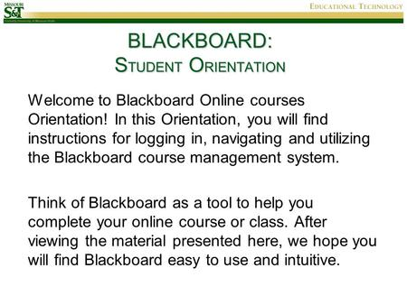 BLACKBOARD: S TUDENT O RIENTATION Welcome to Blackboard Online courses Orientation! In this Orientation, you will find instructions for logging in, navigating.