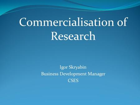 Commercialisation of Research Igor Skryabin Business Development Manager CSES.
