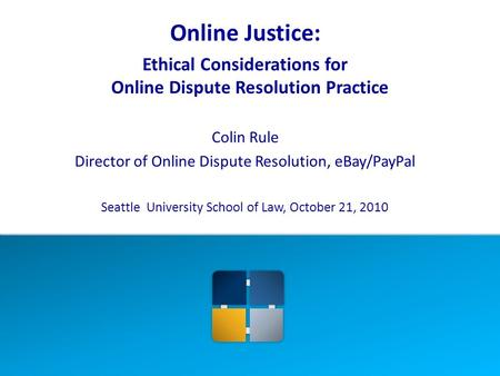 Online Justice: Ethical Considerations for Online Dispute Resolution Practice Colin Rule Director of Online Dispute Resolution, eBay/PayPal Seattle University.