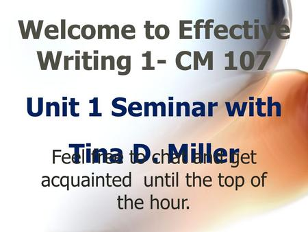 Unit 1 Seminar with Tina D. Miller Welcome to Effective Writing 1- CM 107 Feel free to chat and get acquainted until the top of the hour.