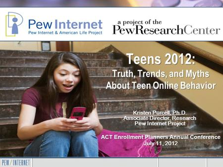 Teens 2012: Truth, Trends, and Myths About Teen Online Behavior ACT Enrollment Planners Annual Conference July 11, 2012 Kristen Purcell, Ph.D. Associate.