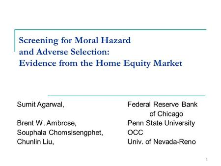 1 Screening for Moral Hazard and Adverse Selection: Evidence from the Home Equity Market Sumit Agarwal, Federal Reserve Bank of Chicago Brent W. Ambrose,