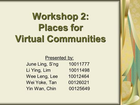 Workshop 2: Places for Virtual Communities Presented by: June Ling, S'ng 10011777 Li Ying, Lim 10011498 Wee Leng, Lee 10012464 Wei Yoke, Tan 00126021 Yin.