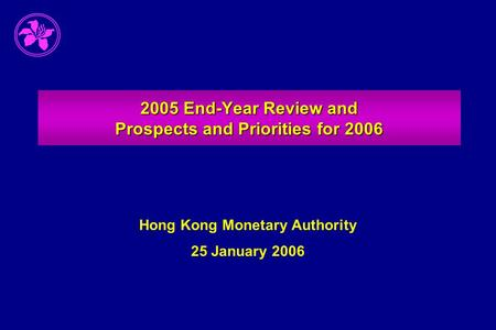 2005 End-Year Review and Prospects and Priorities for 2006 Hong Kong Monetary Authority 25 January 2006.