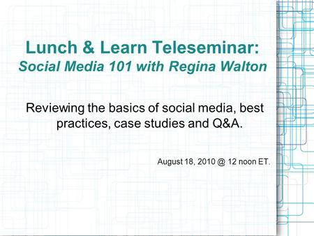 Lunch & Learn Teleseminar: Social Media 101 with Regina Walton Reviewing the basics of social media, best practices, case studies and Q&A. August 18, 2010.