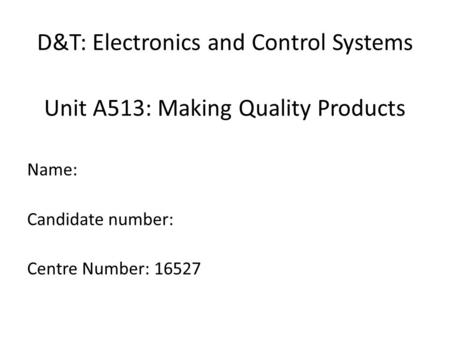D&T: Electronics and Control Systems Unit A513: Making Quality Products Name: Candidate number: Centre Number: 16527.