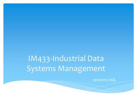IM433-Industrial Data Systems Management Lecture 5: SQL.