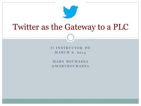 T 3 INSTRUCTOR PD MARCH 6, 2014 MARY Twitter as the Gateway to a PLC.
