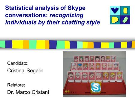 Statistical analysis of Skype conversations: recognizing individuals by their chatting style Candidato : Cristina Segalin Relatore: Dr. Marco Cristani.