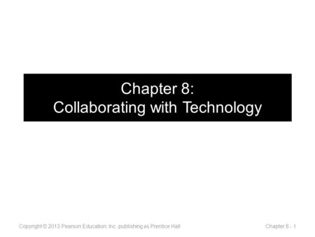 Chapter 8: Collaborating with Technology Copyright © 2013 Pearson Education, Inc. publishing as Prentice Hall Chapter 8 - 1.