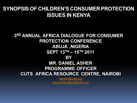 3 RD ANNUAL AFRICA DIALOGUE FOR CONSUMER PROTECTION CONFERENCE ABUJA,NIGERIA SEPT 13 TH – 15 TH 2011 BY MR. DANIEL ASHER PROGRAMME OFFICER CUTS AFRICA.