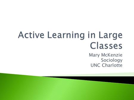 Mary McKenzie Sociology UNC Charlotte.  Passive Learning: ◦ What type of learning experience do you think of as being passive?  Active Learning: ◦ What.