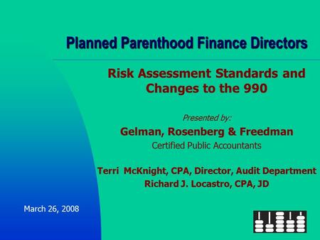 Planned Parenthood Finance Directors Risk Assessment Standards and Changes to the 990 Presented by: Gelman, Rosenberg & Freedman Certified Public Accountants.