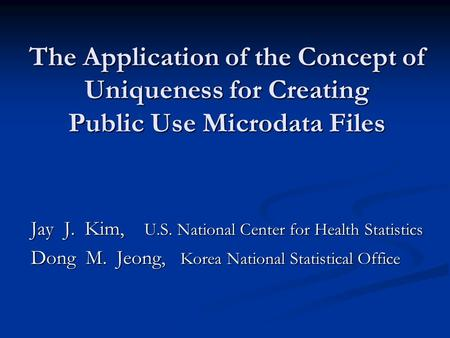 The Application of the Concept of Uniqueness for Creating Public Use Microdata Files Jay J. Kim, U.S. National Center for Health Statistics Dong M. Jeong,