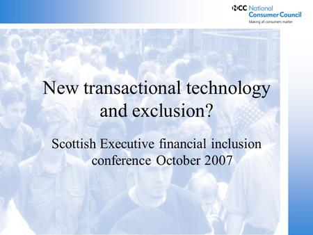 New transactional technology and exclusion? Scottish Executive financial inclusion conference October 2007.
