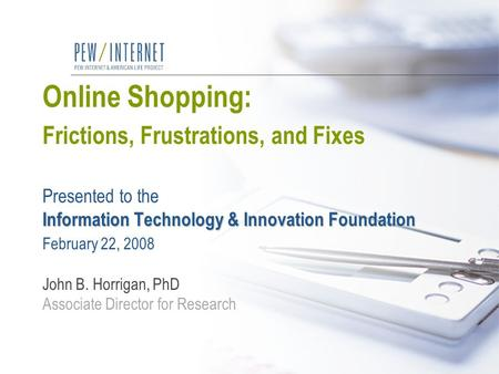 Information Technology & Innovation Foundation Online Shopping: Frictions, Frustrations, and Fixes Presented to the Information Technology & Innovation.