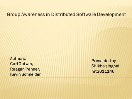 Group Awareness in Distributed Software Development Authors: Carl Gutwin, Reagan Penner, Kevin Schneider Presented by- Shikha singhal mt2011146.