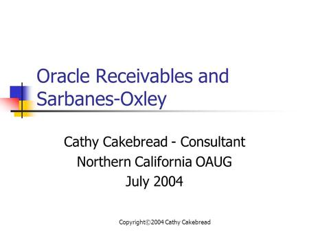 Copyright©2004 Cathy Cakebread Oracle Receivables and Sarbanes-Oxley Cathy Cakebread - Consultant Northern California OAUG July 2004.