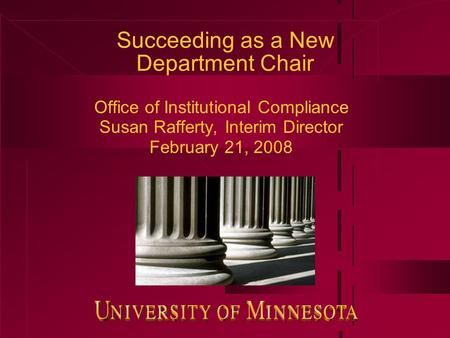 Succeeding as a New Department Chair Office of Institutional Compliance Susan Rafferty, Interim Director February 21, 2008.
