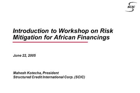 June 22, 2005 Mahesh Kotecha, President Structured Credit International Corp. (SCIC) Introduction to Workshop on Risk Mitigation for African Financings.