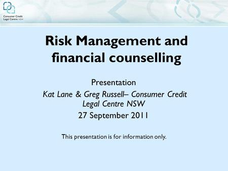 Risk Management and financial counselling Presentation Kat Lane & Greg Russell– Consumer Credit Legal Centre NSW 27 September 2011 This presentation is.