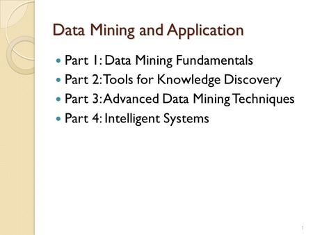 Data Mining and Application Part 1: Data Mining Fundamentals Part 2: Tools for Knowledge Discovery Part 3: Advanced Data Mining Techniques Part 4: Intelligent.