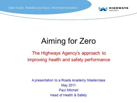 A presentation to a Roads Academy Masterclass May 2011 Paul Mitchell Head of Health & Safety Aiming for Zero The Highways Agency's approach to improving.