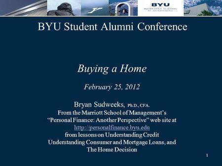 "1 BYU Student Alumni Conference Buying a Home February 25, 2012 Bryan Sudweeks, Ph.D., CFA. From the Marriott School of Management's ""Personal Finance:"