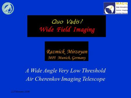 22 February 2006 Quo Vadis ? Wide Field Imaging A Wide Angle Very Low Threshold Air Cherenkov Imaging Telescope Razmick Mirzoyan MPI Munich, Germany.