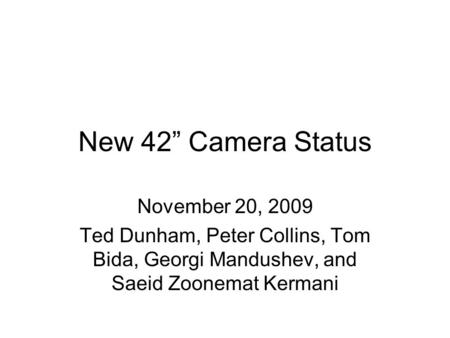 "New 42"" Camera Status November 20, 2009 Ted Dunham, Peter Collins, Tom Bida, Georgi Mandushev, and Saeid Zoonemat Kermani."